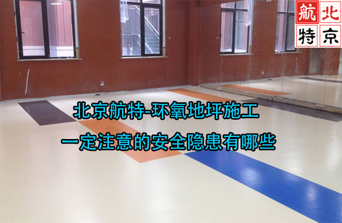 北京航特-环氧地坪施工一定注意的安全隐患有哪些?